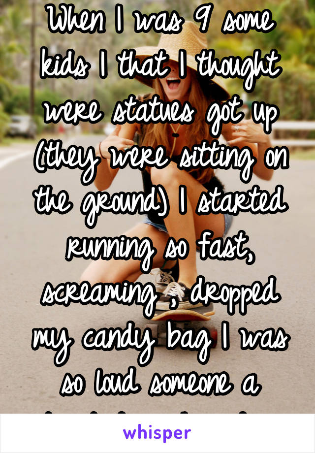 When I was 9 some kids I that I thought were statues got up (they were sitting on the ground) I started running so fast, screaming , dropped my candy bag I was so loud someone a street down heard me