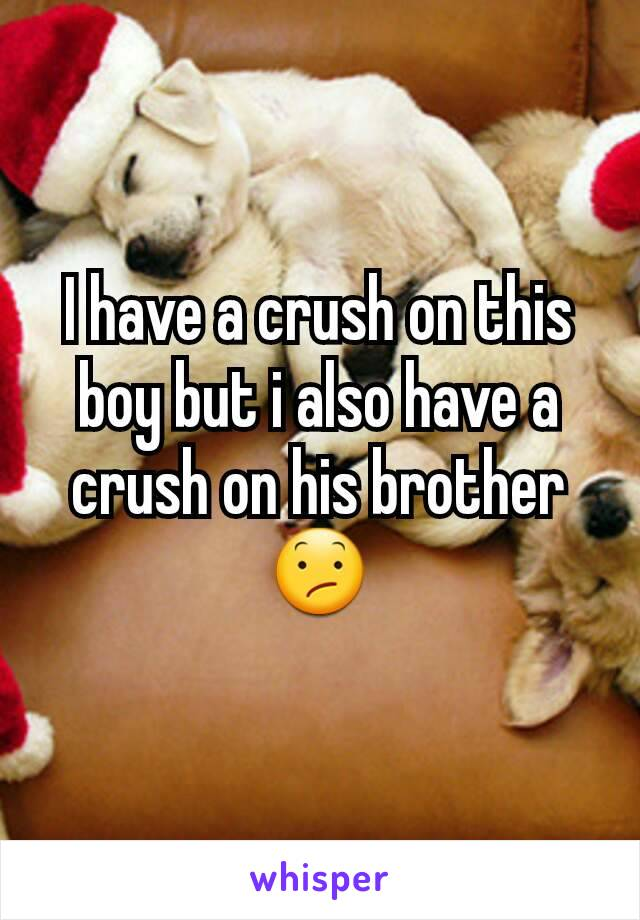 I have a crush on this boy but i also have a crush on his brother😕