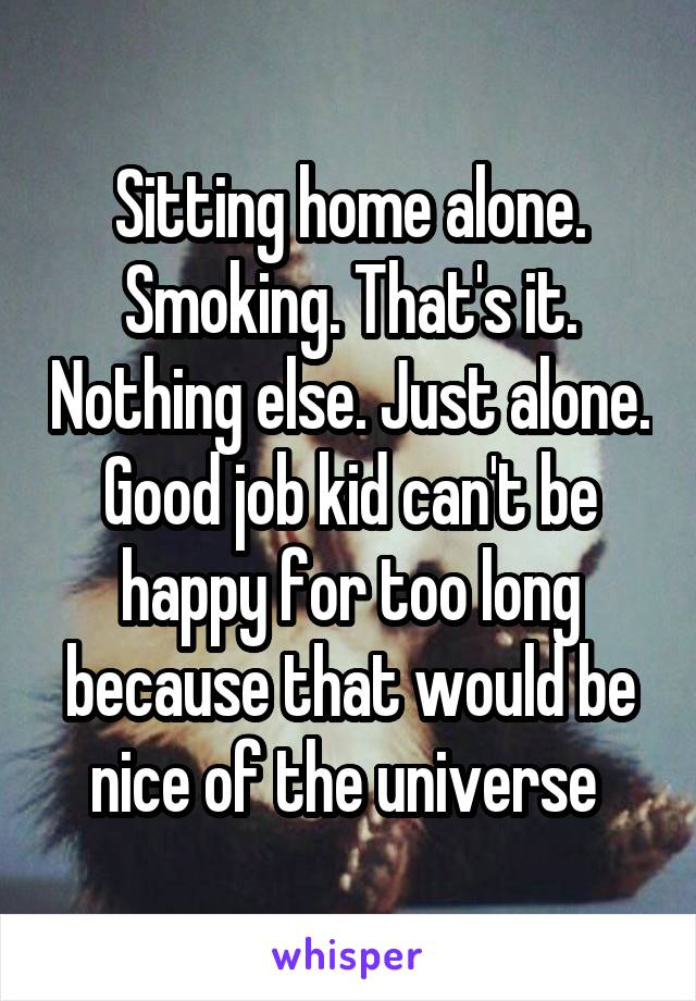 Sitting home alone. Smoking. That's it. Nothing else. Just alone. Good job kid can't be happy for too long because that would be nice of the universe