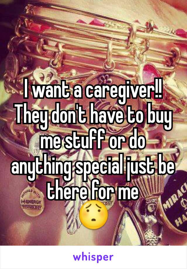 I want a caregiver!! They don't have to buy me stuff or do anything special just be there for me 😯