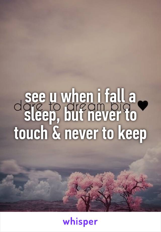 see u when i fall a sleep, but never to touch & never to keep