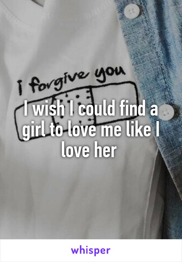 I wish I could find a girl to love me like I love her