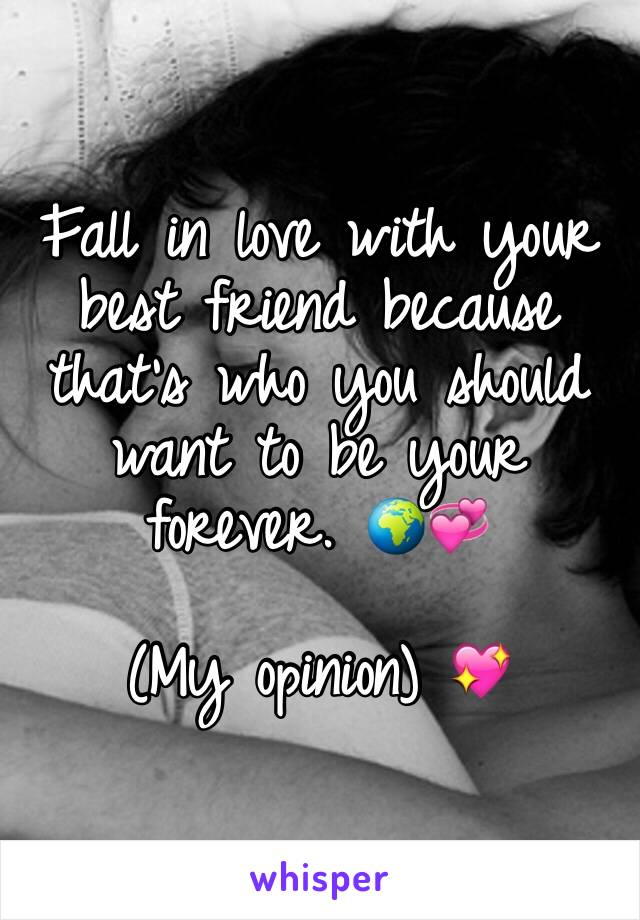 Fall in love with your best friend because that's who you should want to be your forever. 🌍💞  (My opinion) 💖