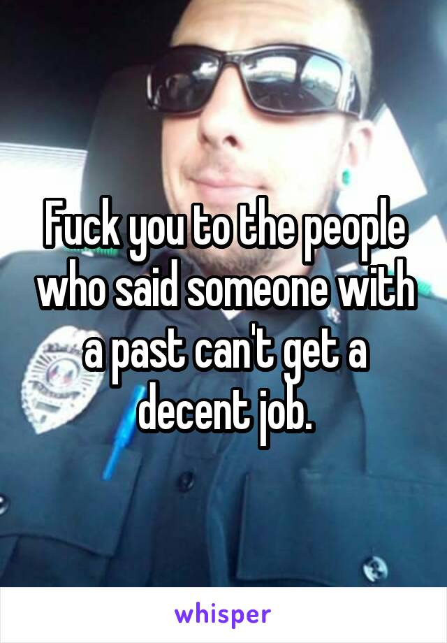 Fuck you to the people who said someone with a past can't get a decent job.