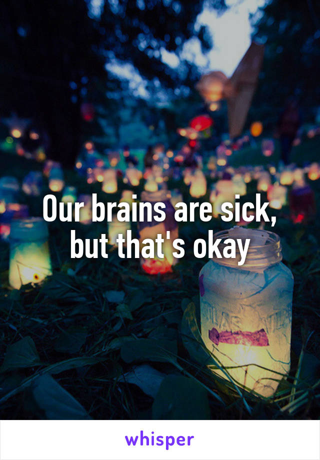 Our brains are sick, but that's okay