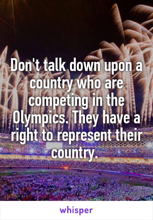 Don't talk down upon a country who are competing in the Olympics. They have a right to represent their country.