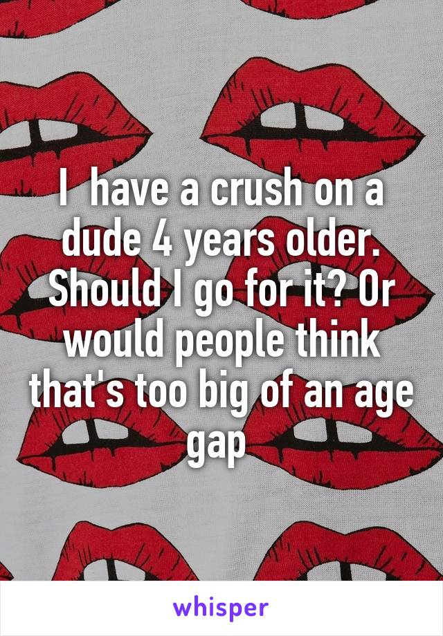 I  have a crush on a dude 4 years older. Should I go for it? Or would people think that's too big of an age gap