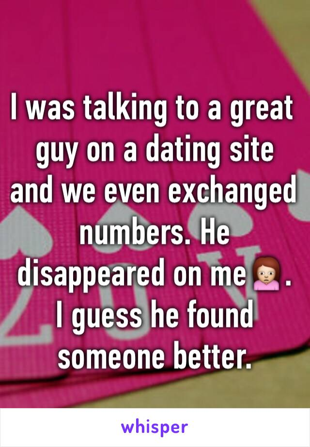 I was talking to a great guy on a dating site and we even exchanged numbers. He disappeared on me🙍. I guess he found someone better.