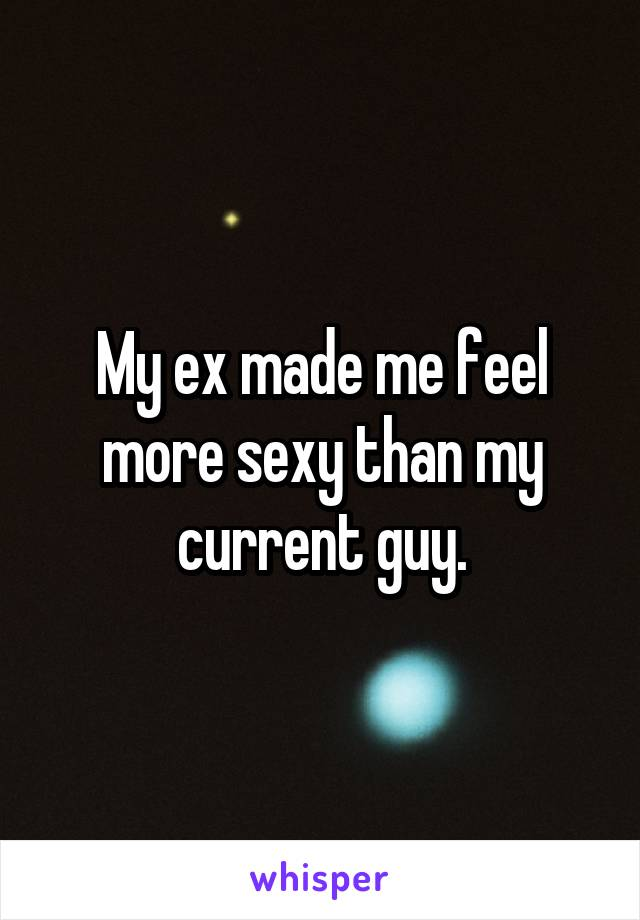 My ex made me feel more sexy than my current guy.