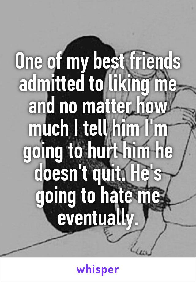 One of my best friends admitted to liking me and no matter how much I tell him I'm going to hurt him he doesn't quit. He's going to hate me eventually.