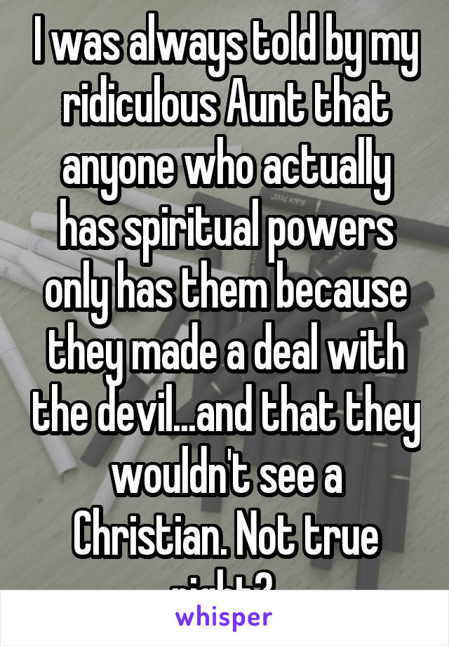 I was always told by my ridiculous Aunt that anyone who actually has spiritual powers only has them because they made a deal with the devil...and that they wouldn't see a Christian. Not true right?