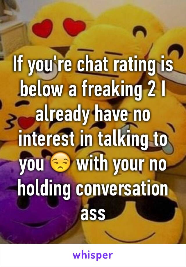 If you're chat rating is below a freaking 2 I already have no interest in talking to you 😒 with your no holding conversation ass