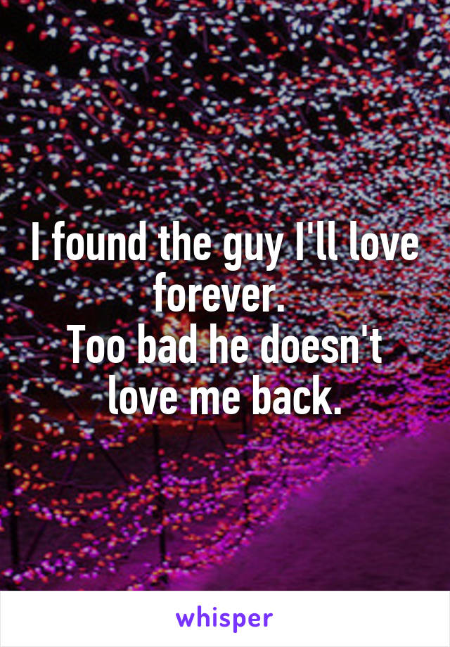 I found the guy I'll love forever.  Too bad he doesn't love me back.