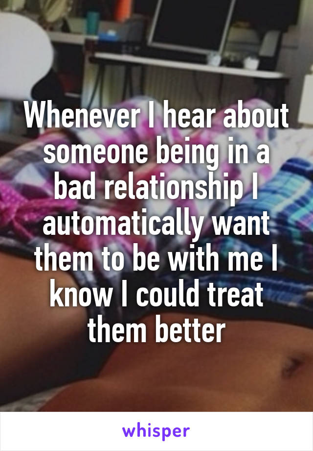 Whenever I hear about someone being in a bad relationship I automatically want them to be with me I know I could treat them better