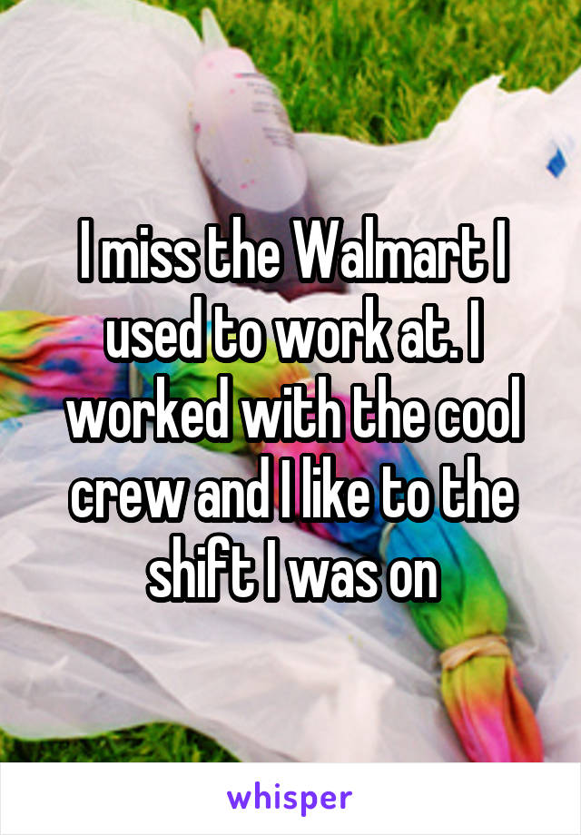 I miss the Walmart I used to work at. I worked with the cool crew and I like to the shift I was on
