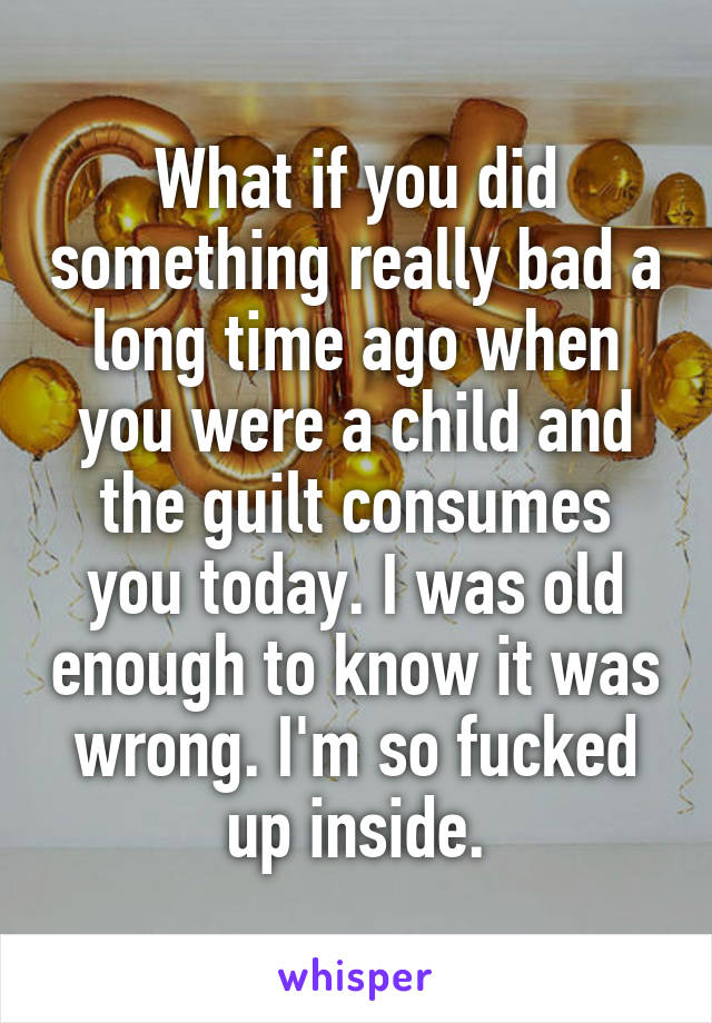 What if you did something really bad a long time ago when you were a child and the guilt consumes you today. I was old enough to know it was wrong. I'm so fucked up inside.