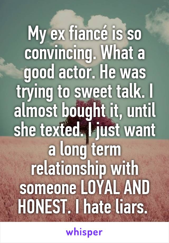 My ex fiancé is so convincing. What a good actor. He was trying to sweet talk. I almost bought it, until she texted. I just want a long term relationship with someone LOYAL AND HONEST. I hate liars.