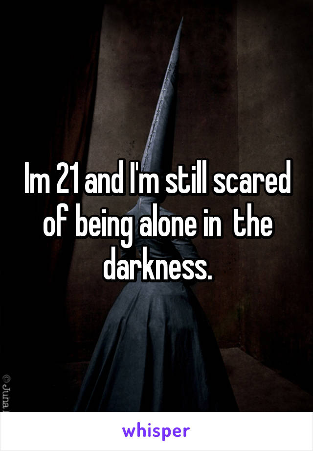 Im 21 and I'm still scared of being alone in  the darkness.