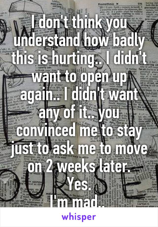 I don't think you understand how badly this is hurting.. I didn't want to open up again.. I didn't want any of it.. you convinced me to stay just to ask me to move on 2 weeks later. Yes. I'm mad..