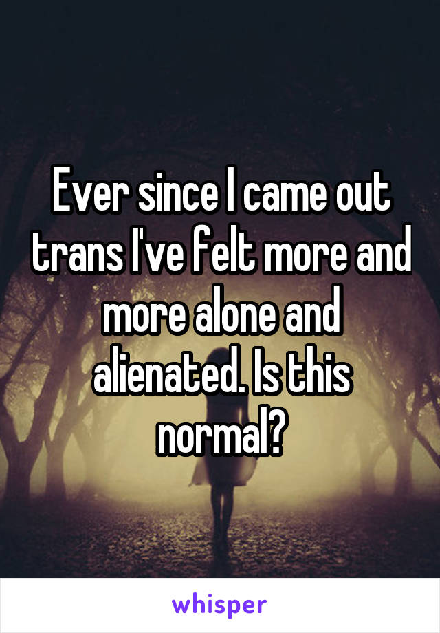 Ever since I came out trans I've felt more and more alone and alienated. Is this normal?