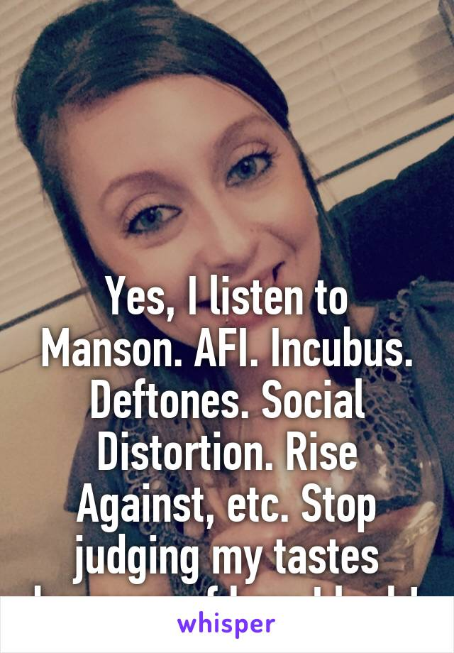 Yes, I listen to Manson. AFI. Incubus. Deftones. Social Distortion. Rise Against, etc. Stop judging my tastes because of how I look!