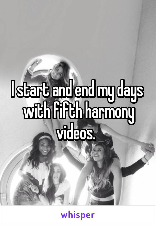 I start and end my days  with fifth harmony videos.