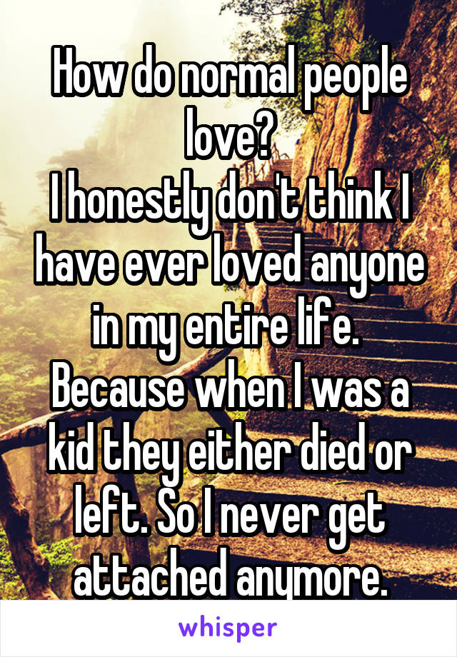 How do normal people love? I honestly don't think I have ever loved anyone in my entire life.  Because when I was a kid they either died or left. So I never get attached anymore.