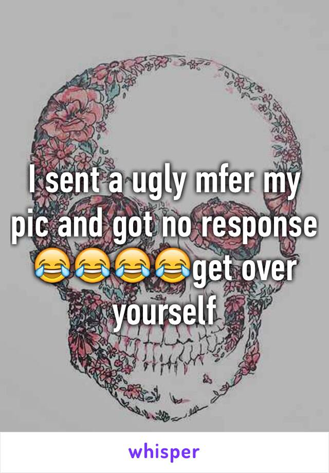 I sent a ugly mfer my pic and got no response 😂😂😂😂get over yourself
