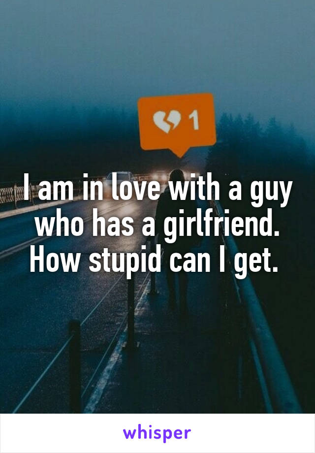 I am in love with a guy who has a girlfriend. How stupid can I get.