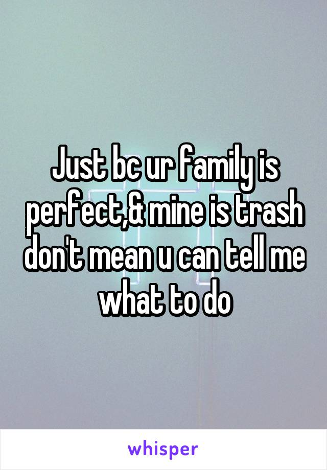 Just bc ur family is perfect,& mine is trash don't mean u can tell me what to do