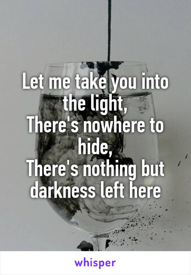 Let me take you into the light, There's nowhere to hide, There's nothing but darkness left here
