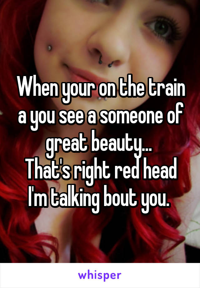 When your on the train a you see a someone of great beauty...  That's right red head I'm talking bout you.