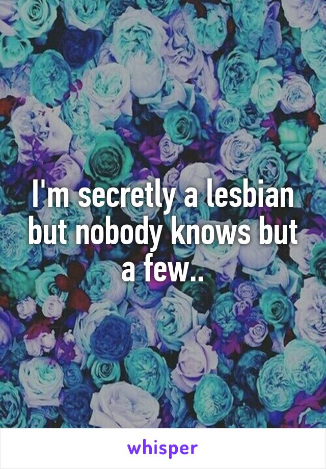 I'm secretly a lesbian but nobody knows but a few..