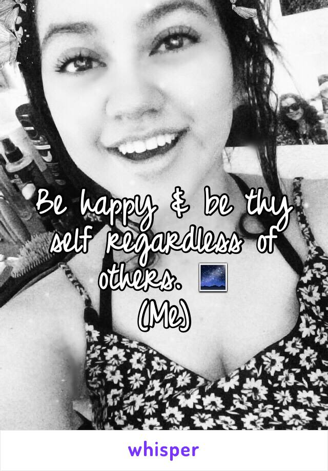 Be happy & be thy self regardless of others. 🌌 (Me)
