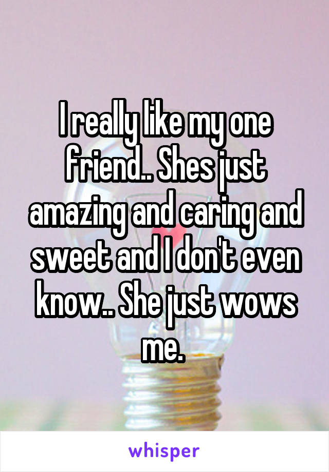 I really like my one friend.. Shes just amazing and caring and sweet and I don't even know.. She just wows me.