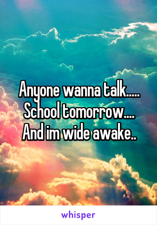 Anyone wanna talk..... School tomorrow.... And im wide awake..