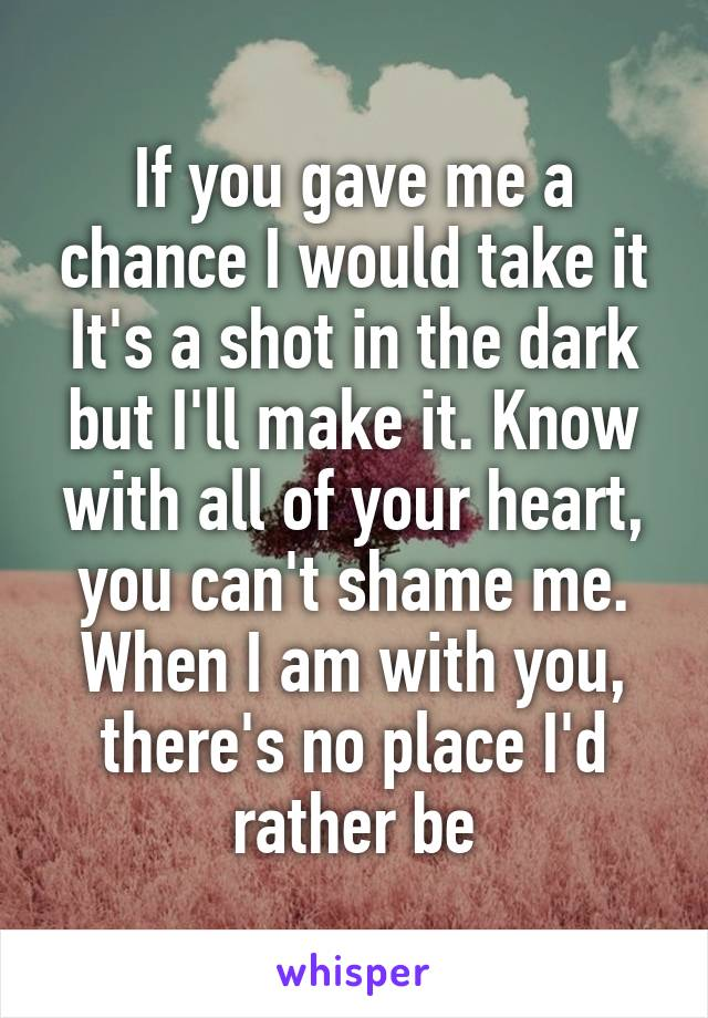 If you gave me a chance I would take it It's a shot in the dark but I'll make it. Know with all of your heart, you can't shame me. When I am with you, there's no place I'd rather be