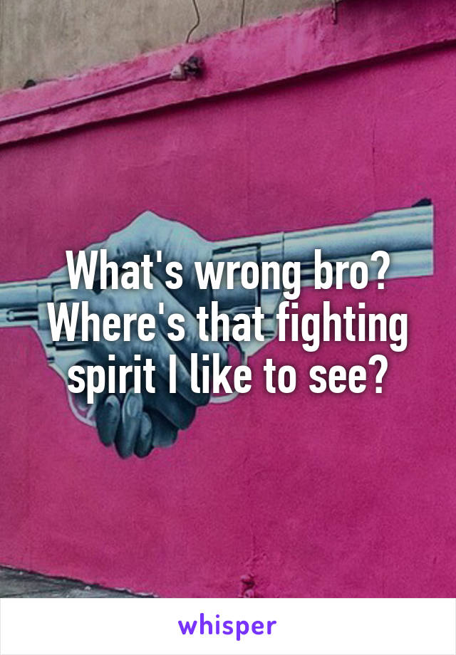 What's wrong bro? Where's that fighting spirit I like to see?