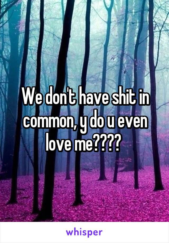 We don't have shit in common, y do u even love me????