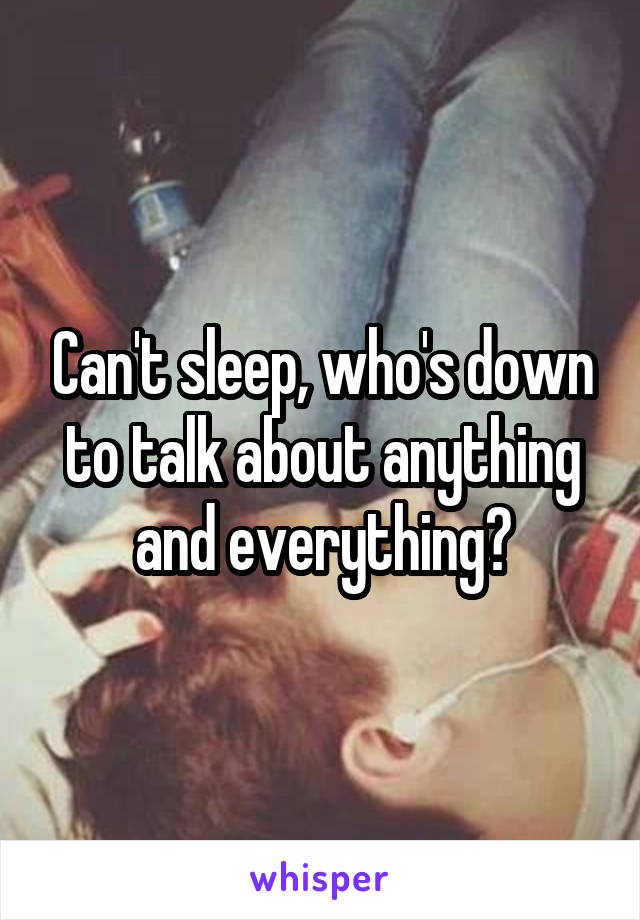 Can't sleep, who's down to talk about anything and everything?