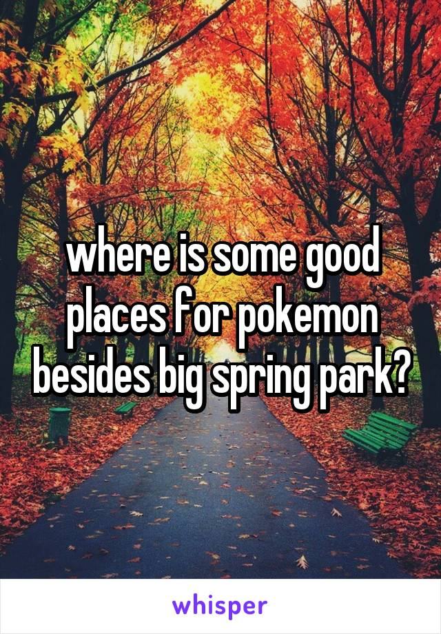 where is some good places for pokemon besides big spring park?