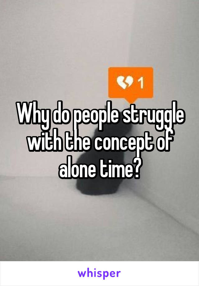 Why do people struggle with the concept of alone time?