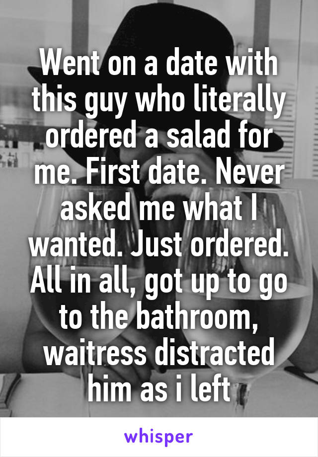 Went on a date with this guy who literally ordered a salad for me. First date. Never asked me what I wanted. Just ordered. All in all, got up to go to the bathroom, waitress distracted him as i left