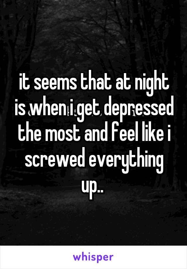 it seems that at night is when i get depressed the most and feel like i screwed everything up..