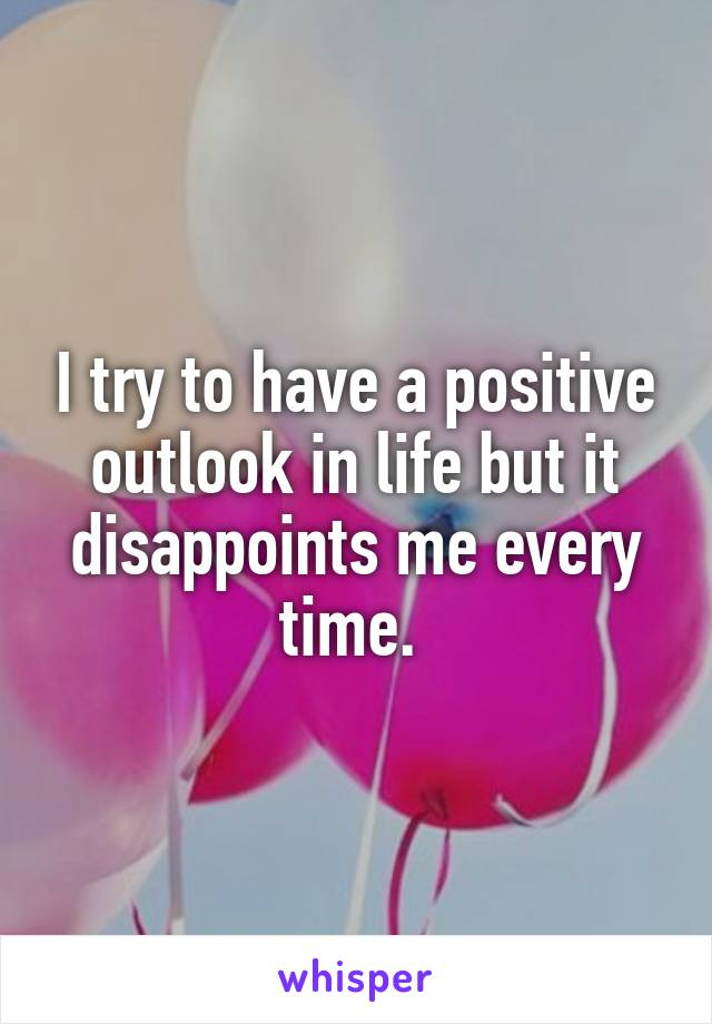 I try to have a positive outlook in life but it disappoints me every time.