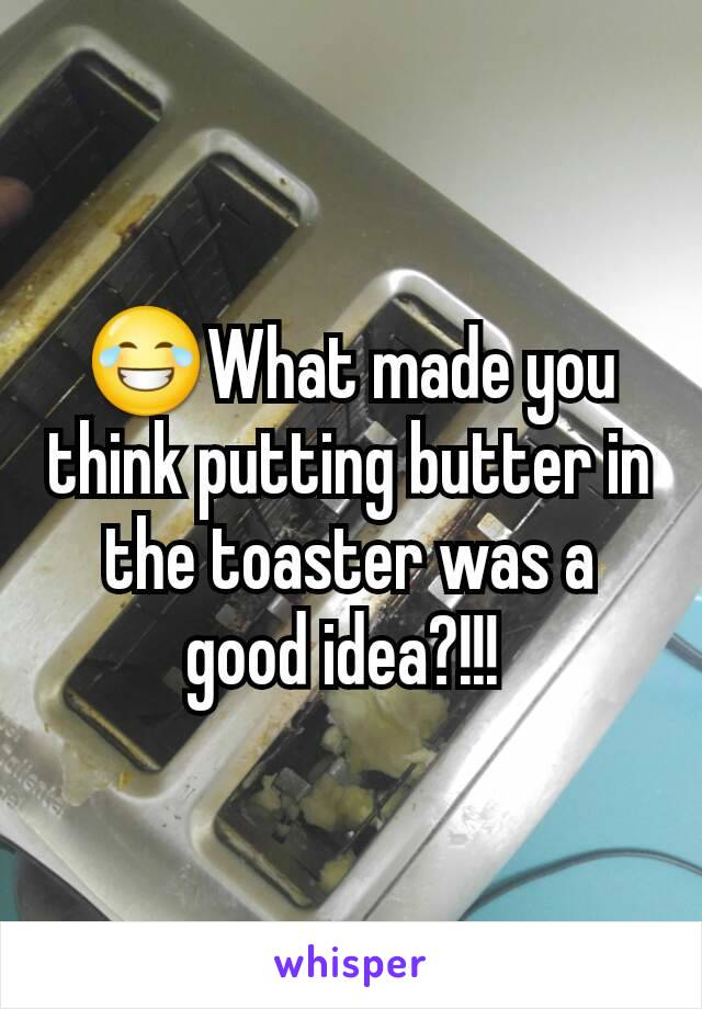 😂What made you think putting butter in the toaster was a good idea?!!!