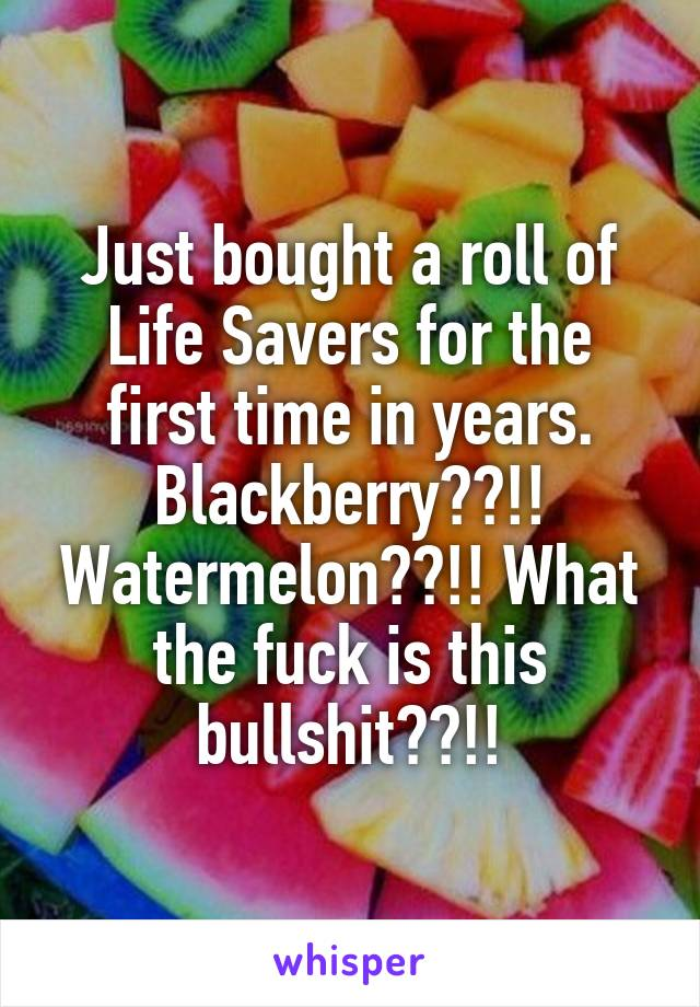 Just bought a roll of Life Savers for the first time in years. Blackberry??!! Watermelon??!! What the fuck is this bullshit??!!