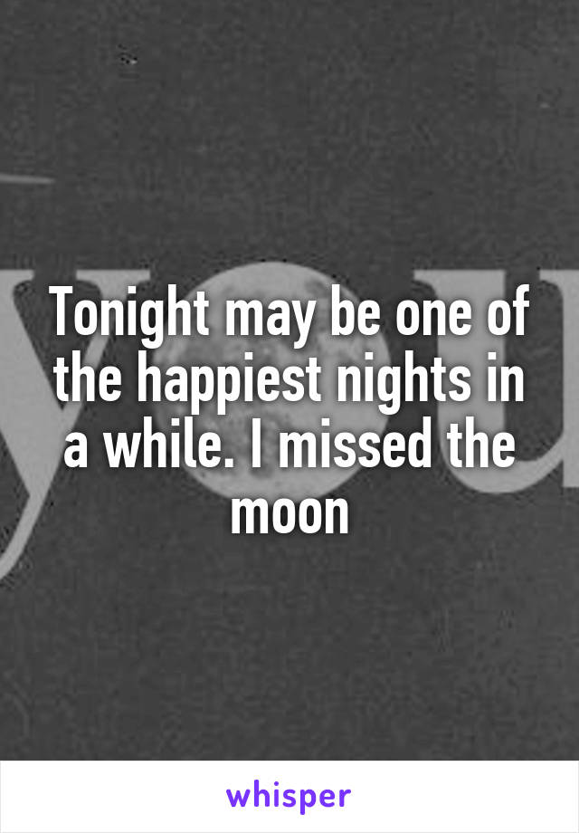 Tonight may be one of the happiest nights in a while. I missed the moon