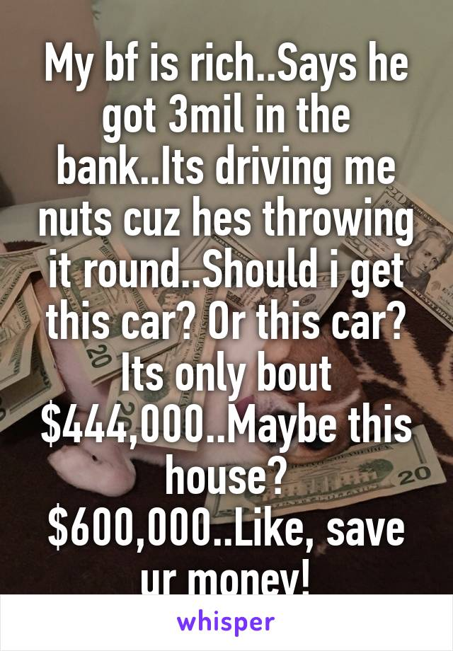My bf is rich..Says he got 3mil in the bank..Its driving me nuts cuz hes throwing it round..Should i get this car? Or this car? Its only bout $444,000..Maybe this house? $600,000..Like, save ur money!