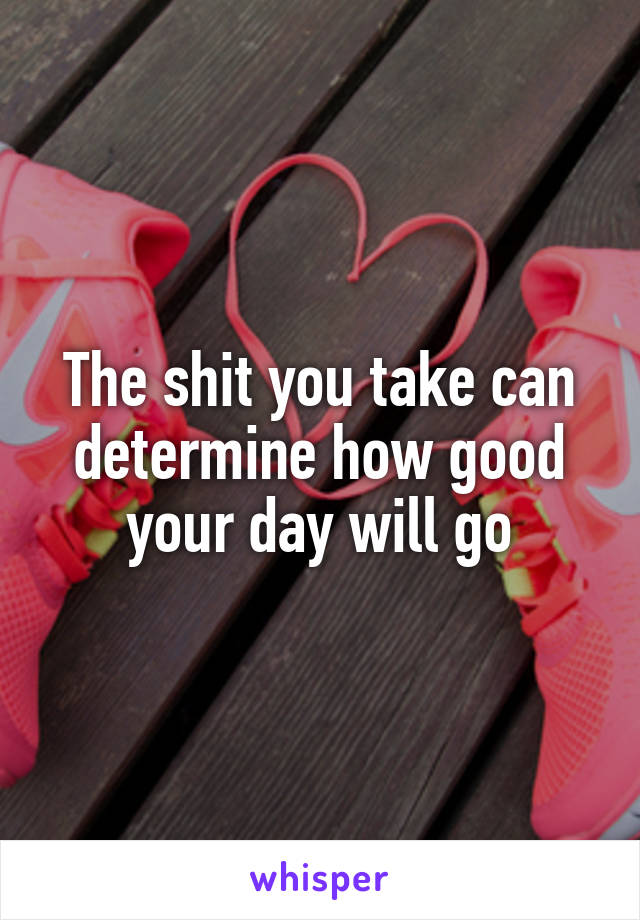 The shit you take can determine how good your day will go